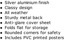 Silver aluminium finish Classy design All weather Sturdy metal back Anti-glare cover sheet Folds flat for storage Rounded corners for safety Includes PVC printed posters