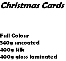 Christmas Cards     Full Colour 340g uncoated 400g Silk 400g gloss laminated