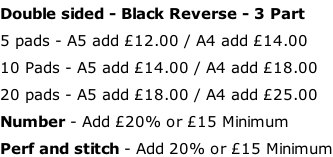 Double sided - Black Reverse - 3 Part 5 pads - A5 add £12.00 / A4 add £14.00 10 Pads - A5 add £14.00 / A4 add £18.00 20 pads - A5 add £18.00 / A4 add £25.00 Number - Add £20% or £15 Minimum Perf and stitch - Add 20% or £15 Minimum