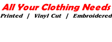All Your Clothing Needs Printed  |  Vinyl Cut  |  Embroidered