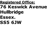 Registered Office: 76 Keswick Avenue Hullbridge Essex. SS5 6JW